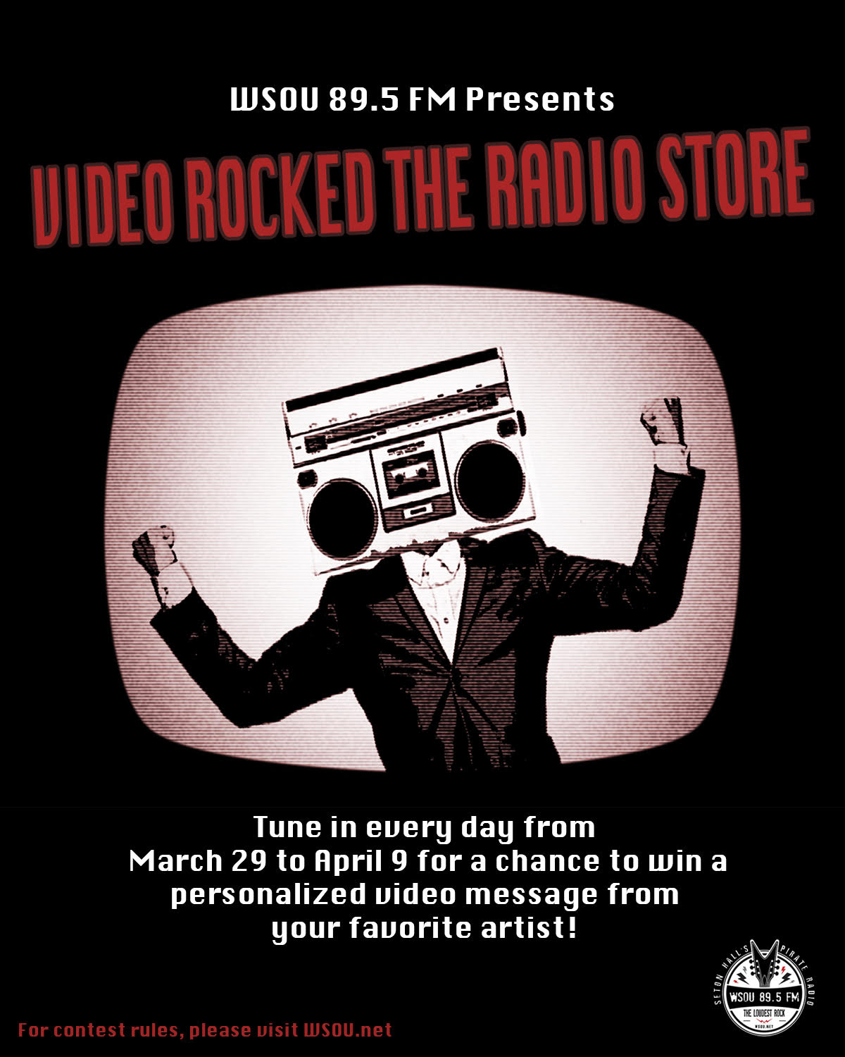 WSOU 89.5 FM Presents VIDEO ROCKED THE RADIO STORE Tune in every day from March 29 to April 9 for a chance to win a personalized video message from your favorite artist! For contest rules, please visit WSOU.net