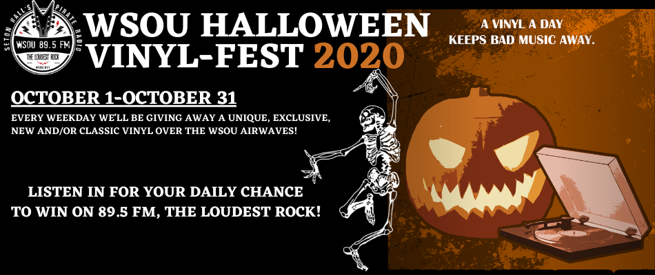 WSOU Halloween Vinyl-Fest 2020 Every day October 1-October 31 We will be giving away a unique, exclusive, and/or classic vinyl over the WSOU airwaves! Listen in for your daily chance to win on 89.5 FM, the loudest rock!